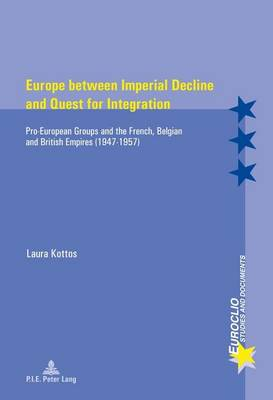 Europe between Imperial Decline and Quest for Integration: Pro-European Groups and the French, Belgian and British Empires (1947-1957) - Euroclio 97 (Paperback)