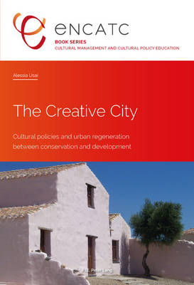 The Creative City: Cultural policies and urban regeneration between conservation and development - Cultural Management and Cultural Policy Education 2 (Paperback)