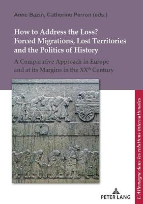 How to address the loss ?: Forced migrations, lost territories and politics of history in Germany and Europe in the XXth century - L'Allemagne dans les relations internationales / Deutschland in den internationalen Beziehungen 15 (Paperback)