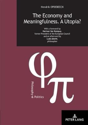 The Economy and Meaningfulness. A Utopia?: With a foreword by Herman Van Rompuy, former President of the European Council and an afterword by Ludo Abicht, philosopher - Philosophie et Politique / Philosophy and Politics 30 (Paperback)