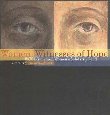 Women, Witnesses of Hope: WCC Ecumenical Women's Solidarity Fund in Former Yugoslavia 1993-2003 (Paperback)