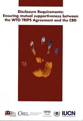 Disclosure Requirements: Ensuring Mutual Supportiveness Between the WTO TRIPA Agreement and the CBD (Paperback)
