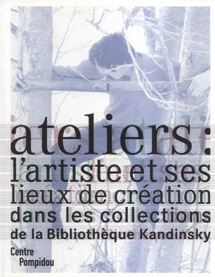 Ateliers: L'artiste et Ses Lieux de Creation Dans Les Collections de La Biblioteque Kandinsky (Paperback)