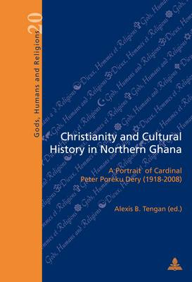 Christianity and Cultural History in Northern Ghana: A Portrait of Cardinal Peter Poreku Dery (1918-2008) - Dieux, Hommes et Religions / Gods, Humans and Religions 20 (Paperback)