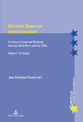 Christian Democrat Internationalism: Its Action in Europe and Worldwide from post World War II until the 1990s. Volume I: The Origins - Euroclio 79 (Paperback)