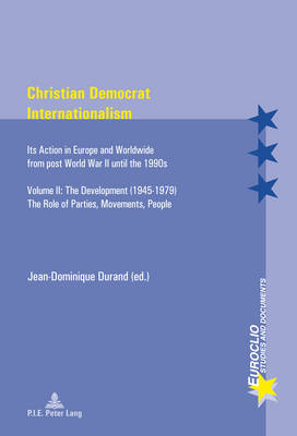 Christian Democrat Internationalism: Its Action in Europe and Worldwide from post World War II until the 1990s. Volume II: The Development (1945-1979). The Role of Parties, Movements, People - Euroclio 80 (Paperback)