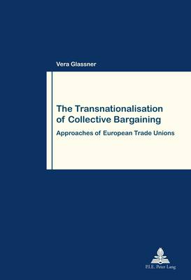 The Transnationalisation of Collective Bargaining: Approaches of European Trade Unions - Travail et Societe / Work and Society 78 (Paperback)