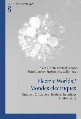 Electric Worlds / Mondes electriques: Creations, Circulations, Tensions, Transitions (19th-21st C.) - Histoire de l'energie/History of Energy 8 (Paperback)