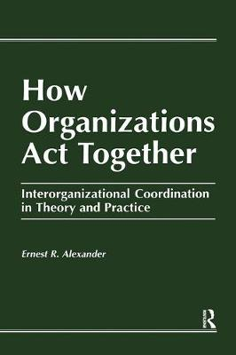 How Organizations Act Together: Interorganizational Coordination in Theory and Practice (Hardback)