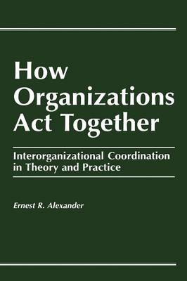 How Organizations Act Together: Interorganizational Coordination in Theory and Practice (Paperback)