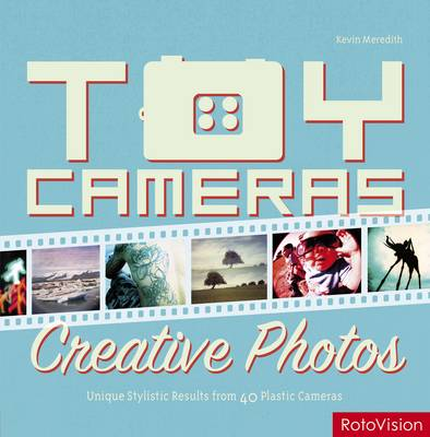 Toy Cameras, Creative Photos: High-end Results from 40 Plastic Cameras (Paperback)