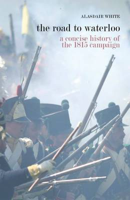 The Road to Waterloo: A Concise History of the 1815 Campaign (Paperback)