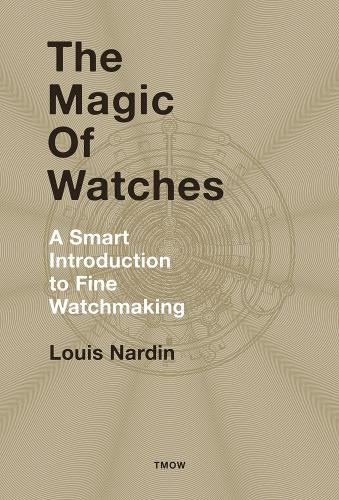 The Magic of Watches: A Smart Introduction to Fine Watchmaking (Hardback)