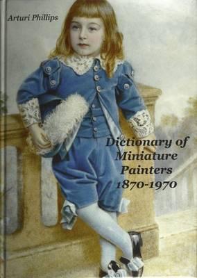Arturi Phillips Dictionary of Miniature Painters 1870-1970 (Hardback)