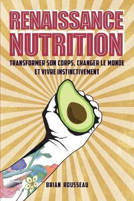 Renaissance Nutrition: Transformer Son Corps, Changer Le Monde Et Vivre Instinctivement (Paperback)