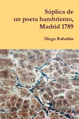 Suplica de un poeta hambriento, Madrid 1789 (Paperback)