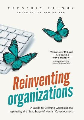 Reinventing Organizations: A Guide to Creating Organizations Inspired by the Next Stage in Human Consciousness (Hardback)