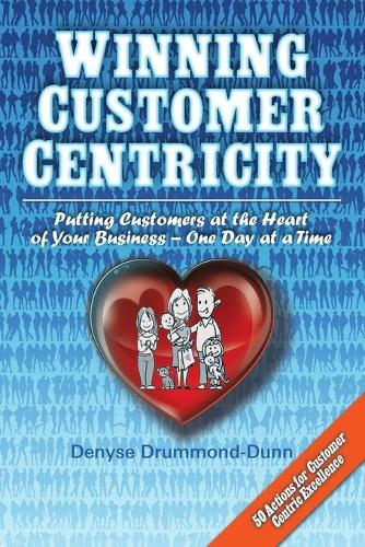 Winning Customer Centricity: Putting Customers at the Heart of Your Business-One Day at a Time (Paperback)