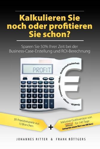 Kalkulieren Sie Noch Oder Profitieren Sie Schon? Sparen Sie 50% Ihrer Zeit Bei Der Business-Case-Erstellung Und Roi-Berechnung (Paperback)