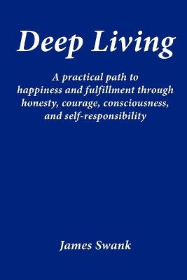 Deep Living: A Practical Path to Happiness and Fulfillment Through Honesty, Courage, Consciousness, and Self-responsibility (Paperback)