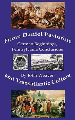 Franz Daniel Pastorius and Transatlantic Culture: German Beginnings, Pennsylvania Conclusions (Hardback)