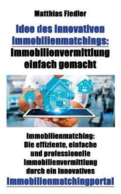 Idee Des Innovativen Immobilienmatchings: Immobilienvermittlung Einfach Gemacht: Immobilienmatching: Die Effiziente, Einfache Und Professionelle Immobilienvermittlung Durch Ein Innovatives Immobilienmatchingportal (Paperback)