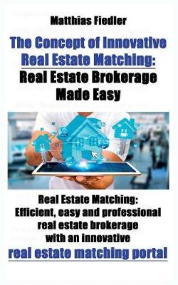 The Concept of Innovative Real Estate Matching: Real Estate Brokerage Made Easy: Real Estate Matching: Efficient, Easy and Professional Real Estate Brokerage with an Innovative Real Estate Matching Portal (Paperback)