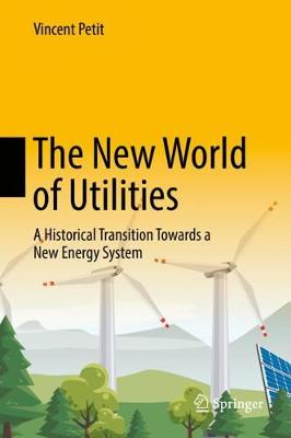 The New World of Utilities: A Historical Transition Towards a New Energy System (Hardback)