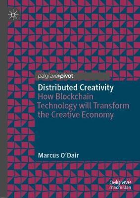 Distributed Creativity: How Blockchain Technology will Transform the Creative Economy (Hardback)