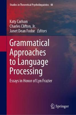 Grammatical Approaches to Language Processing: Essays in Honor of Lyn Frazier - Studies in Theoretical Psycholinguistics 48 (Hardback)