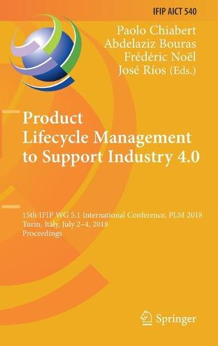 Product Lifecycle Management to Support Industry 4.0: 15th IFIP WG 5.1 International Conference, PLM 2018, Turin, Italy, July 2-4, 2018, Proceedings - IFIP Advances in Information and Communication Technology 540 (Hardback)