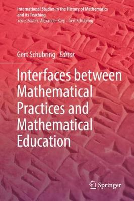 Interfaces between Mathematical Practices and Mathematical Education - International Studies in the History of Mathematics and its Teaching (Hardback)