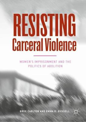 Resisting Carceral Violence: Women's Imprisonment and the Politics of Abolition (Hardback)