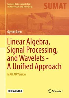 Linear Algebra, Signal Processing, and Wavelets - A Unified Approach: MATLAB Version - Springer Undergraduate Texts in Mathematics and Technology (Hardback)