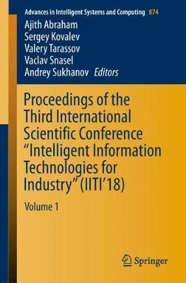 """Proceedings of the Third International Scientific Conference """"Intelligent Information Technologies for Industry"""" (IITI'18): Volume 1 - Advances in Intelligent Systems and Computing 874 (Paperback)"""