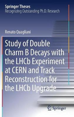Study of Double Charm B Decays with the LHCb Experiment at CERN and Track Reconstruction for the LHCb Upgrade - Springer Theses (Hardback)