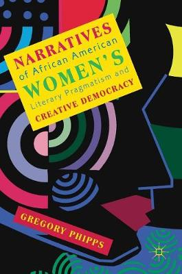 Narratives of African American Women's Literary Pragmatism and Creative Democracy (Hardback)