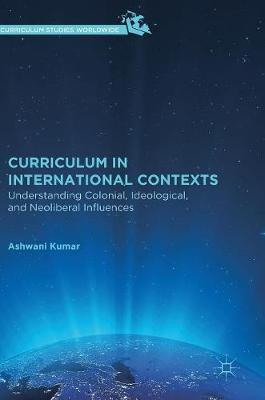 Curriculum in International Contexts: Understanding Colonial, Ideological, and Neoliberal Influences - Curriculum Studies Worldwide (Hardback)