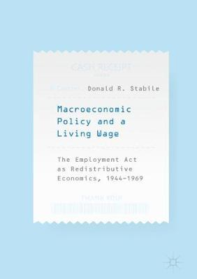 Macroeconomic Policy and a Living Wage: The Employment Act as Redistributive Economics, 1944-1969 (Hardback)