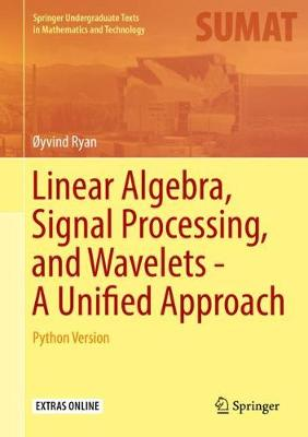 Linear Algebra, Signal Processing, and Wavelets - A Unified Approach: Python Version - Springer Undergraduate Texts in Mathematics and Technology (Hardback)