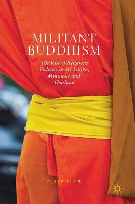 Militant Buddhism: The Rise of Religious Violence in Sri Lanka, Myanmar and Thailand (Hardback)