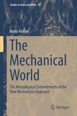 The Mechanical World: The Metaphysical Commitments of the New Mechanistic Approach - Studies in Brain and Mind 13 (Hardback)