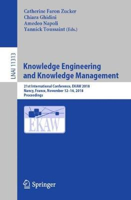 Knowledge Engineering and Knowledge Management: 21st International Conference, EKAW 2018, Nancy, France, November 12-16, 2018, Proceedings - Lecture Notes in Artificial Intelligence 11313 (Paperback)