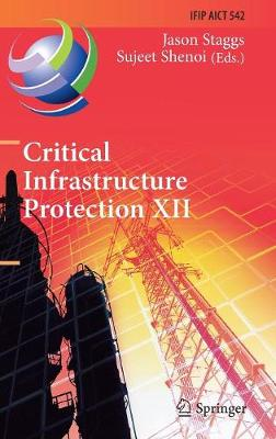 Critical Infrastructure Protection XII: 12th IFIP WG 11.10 International Conference, ICCIP 2018, Arlington, VA, USA, March 12-14, 2018, Revised Selected Papers - IFIP Advances in Information and Communication Technology 542 (Hardback)