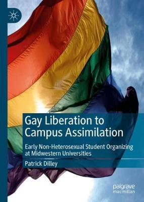 Gay Liberation to Campus Assimilation: Early Non-Heterosexual Student Organizing at Midwestern Universities (Hardback)