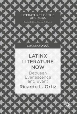 Latinx Literature Now: Between Evanescence and Event - Literatures of the Americas (Hardback)
