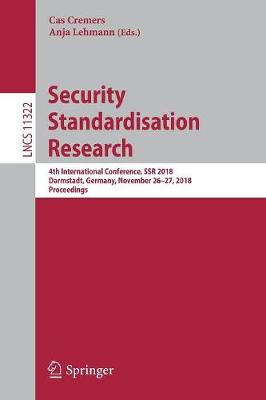 Security Standardisation Research: 4th International Conference, SSR 2018, Darmstadt, Germany, November 26-27, 2018, Proceedings - Lecture Notes in Computer Science 11322 (Paperback)