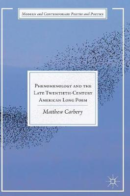 Phenomenology and the Late Twentieth-Century American Long Poem - Modern and Contemporary Poetry and Poetics (Hardback)