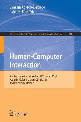 Human-Computer Interaction: 4th Iberoamerican Workshop, HCI-Collab 2018, Popayan, Colombia, April 23-27, 2018, Revised Selected Papers - Communications in Computer and Information Science 847 (Paperback)