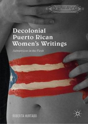 Decolonial Puerto Rican Women's Writings: Subversion in the Flesh - Literatures of the Americas (Hardback)